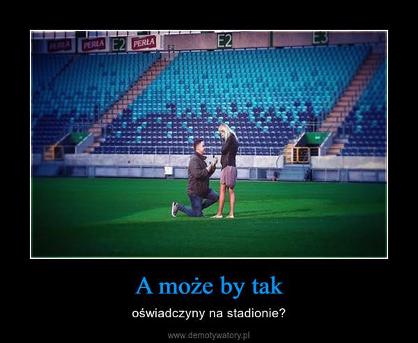 A może by tak – oświadczyny na stadionie?