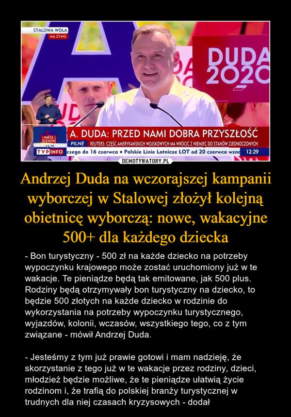 Andrzej Duda na wczorajszej kampanii wyborczej w Stalowej złożył kolejną obietnicę wyborczą: nowe, wakacyjne 500+ dla każdego dziecka – - Bon turystyczny - 500 zł na każde dziecko na potrzeby wypoczynku krajowego może zostać uruchomiony już w te wakacje. Te pieniądze będą tak emitowane, jak 500 plus. Rodziny będą otrzymywały bon turystyczny na dziecko, to będzie 500 złotych na każde dziecko w rodzinie do wykorzystania na potrzeby wypoczynku turystycznego, wyjazdów, kolonii, wczasów, wszystkiego tego, co z tym związane - mówił Andrzej Duda.- Jesteśmy z tym już prawie gotowi i mam nadzieję, że skorzystanie z tego już w te wakacje przez rodziny, dzieci, młodzież będzie możliwe, że te pieniądze ułatwią życie rodzinom i, że trafią do polskiej branży turystycznej w trudnych dla niej czasach kryzysowych - dodał