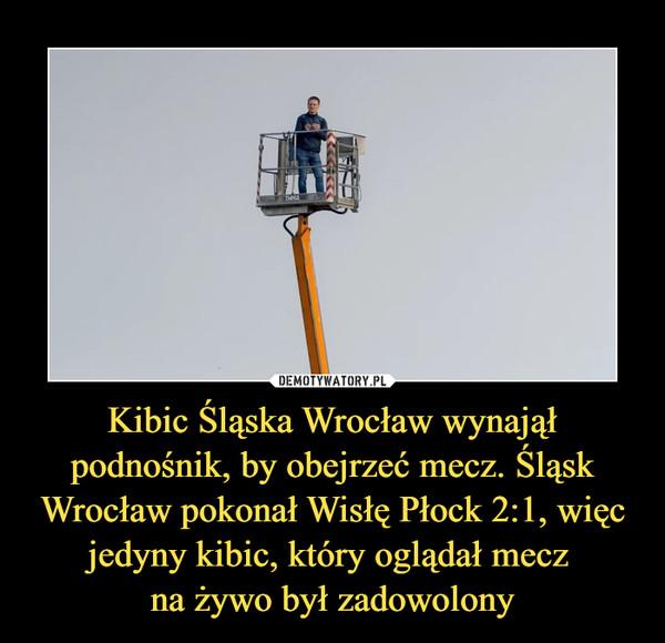 Kibic Śląska Wrocław wynajął podnośnik, by obejrzeć mecz. Śląsk Wrocław pokonał Wisłę Płock 2:1, więc jedyny kibic, który oglądał mecz na żywo był zadowolony –