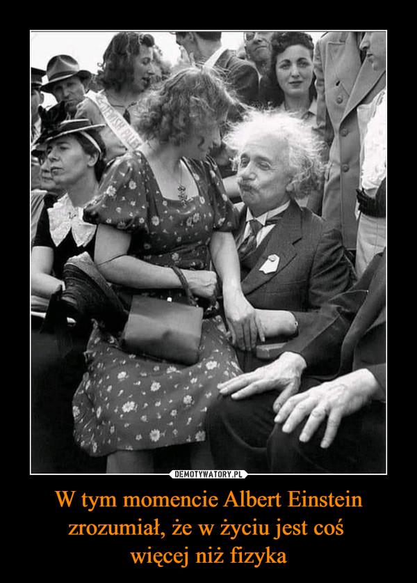 W tym momencie Albert Einstein zrozumiał, że w życiu jest coś więcej niż fizyka –