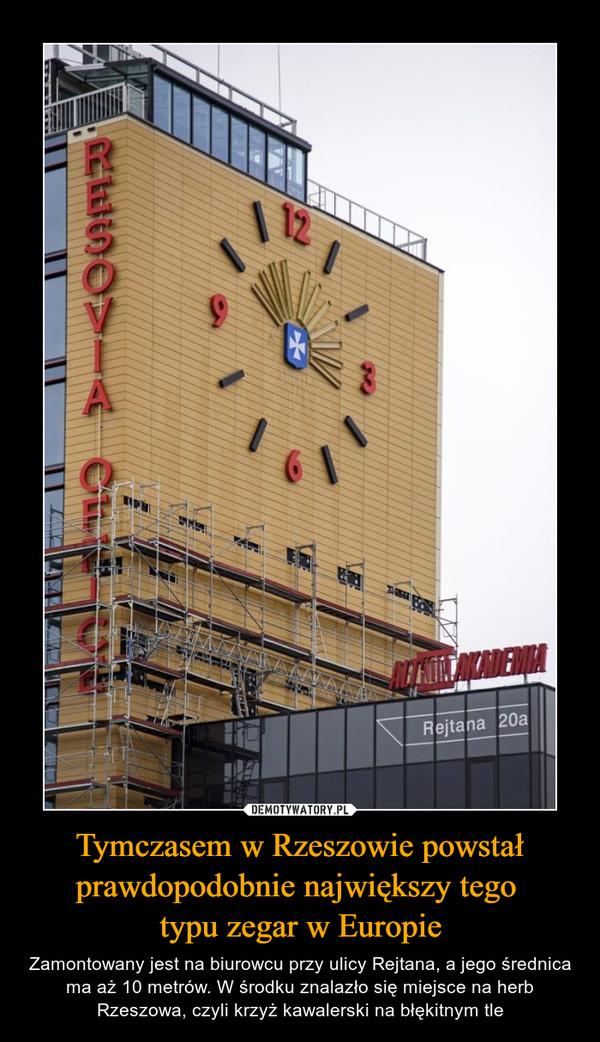 Tymczasem w Rzeszowie powstał prawdopodobnie największy tego typu zegar w Europie – Zamontowany jest na biurowcu przy ulicy Rejtana, a jego średnica ma aż 10 metrów. W środku znalazło się miejsce na herb Rzeszowa, czyli krzyż kawalerski na błękitnym tle
