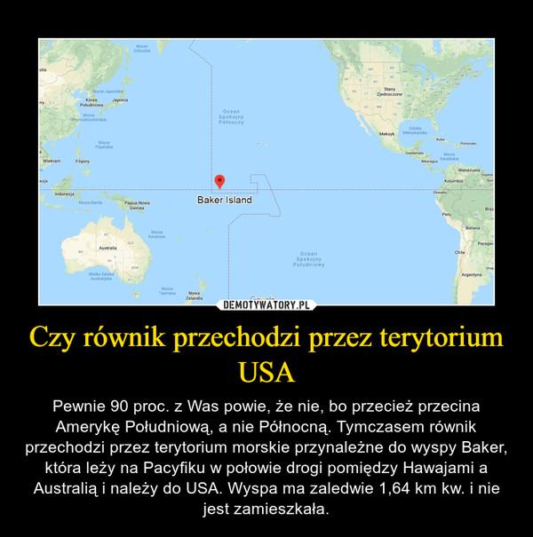 Czy równik przechodzi przez terytorium USA – Pewnie 90 proc. z Was powie, że nie, bo przecież przecina Amerykę Południową, a nie Północną. Tymczasem równik przechodzi przez terytorium morskie przynależne do wyspy Baker, która leży na Pacyfiku w połowie drogi pomiędzy Hawajami a Australią i należy do USA. Wyspa ma zaledwie 1,64 km kw. i nie jest zamieszkała.