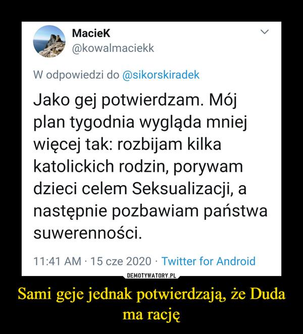 Sami geje jednak potwierdzają, że Duda ma rację –  Maciek@kowalmaciekkW odpowiedzi do @sikorskiradekJako gej potwierdzam. Mójplan tygodnia wygląda mniejwięcej tak: rozbijam kilkakatolickich rodzin, porywamdzieci celem Seksualizacji, anastępnie pozbawiam państwasuwerenności.11:41 AM · 15 cze 2020 · Twitter for Android