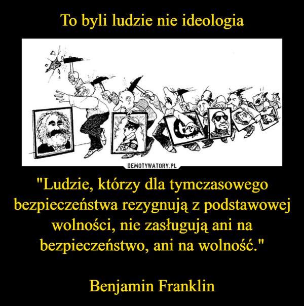 """""""Ludzie, którzy dla tymczasowego bezpieczeństwa rezygnują z podstawowej wolności, nie zasługują ani na bezpieczeństwo, ani na wolność.""""Benjamin Franklin –"""