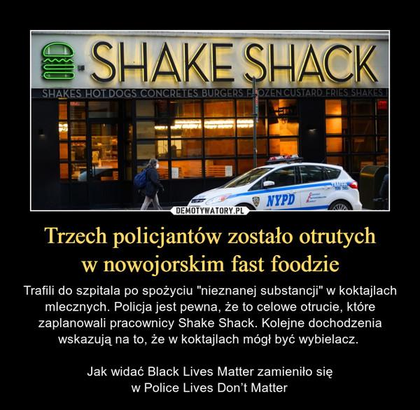 """Trzech policjantów zostało otrutychw nowojorskim fast foodzie – Trafili do szpitala po spożyciu """"nieznanej substancji"""" w koktajlach mlecznych. Policja jest pewna, że to celowe otrucie, które zaplanowali pracownicy Shake Shack. Kolejne dochodzenia wskazują na to, że w koktajlach mógł być wybielacz. Jak widać Black Lives Matter zamieniło sięw Police Lives Don't Matter"""