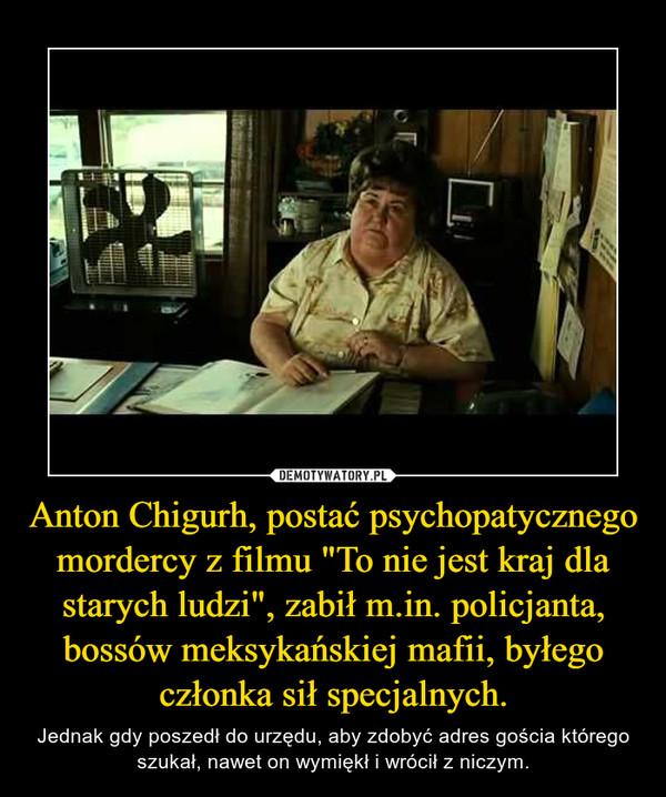 """Anton Chigurh, postać psychopatycznego mordercy z filmu """"To nie jest kraj dla starych ludzi"""", zabił m.in. policjanta, bossów meksykańskiej mafii, byłego członka sił specjalnych."""