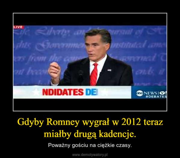 Gdyby Romney wygrał w 2012 teraz miałby drugą kadencje. – Poważny gościu na ciężkie czasy.
