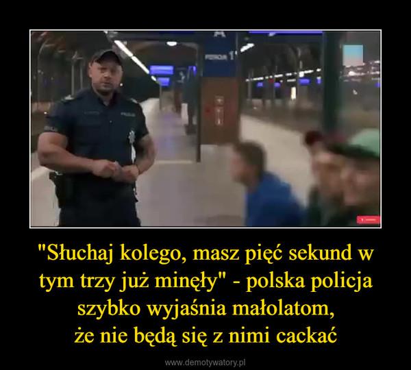 """""""Słuchaj kolego, masz pięć sekund w tym trzy już minęły"""" - polska policja szybko wyjaśnia małolatom,że nie będą się z nimi cackać –"""
