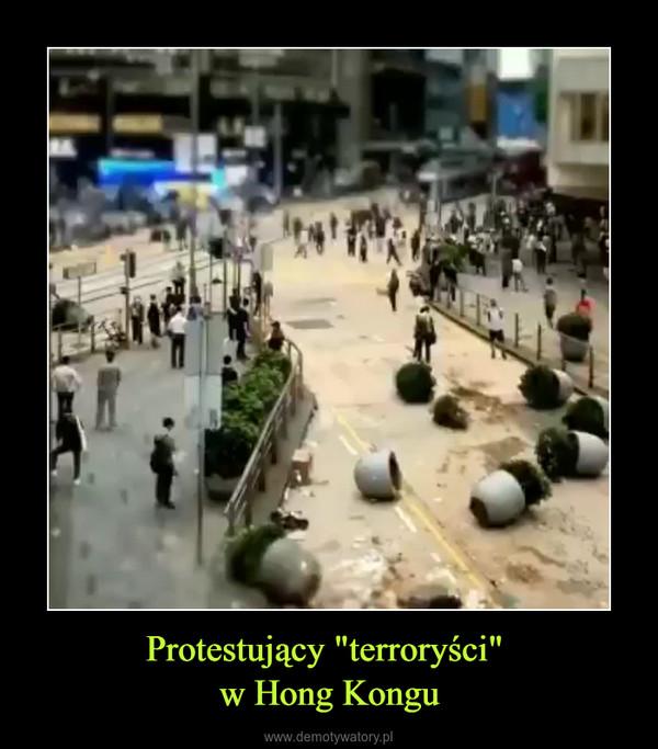 """Protestujący """"terroryści"""" w Hong Kongu –"""