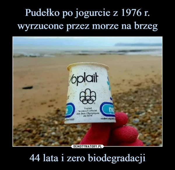 44 lata i zero biodegradacji –