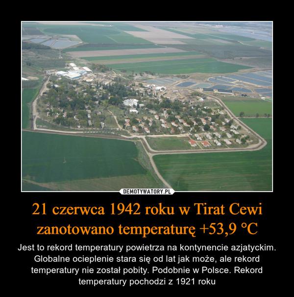 21 czerwca 1942 roku w Tirat Cewi zanotowano temperaturę +53,9 °C – Jest to rekord temperatury powietrza na kontynencie azjatyckim. Globalne ocieplenie stara się od lat jak może, ale rekord temperatury nie został pobity. Podobnie w Polsce. Rekord temperatury pochodzi z 1921 roku