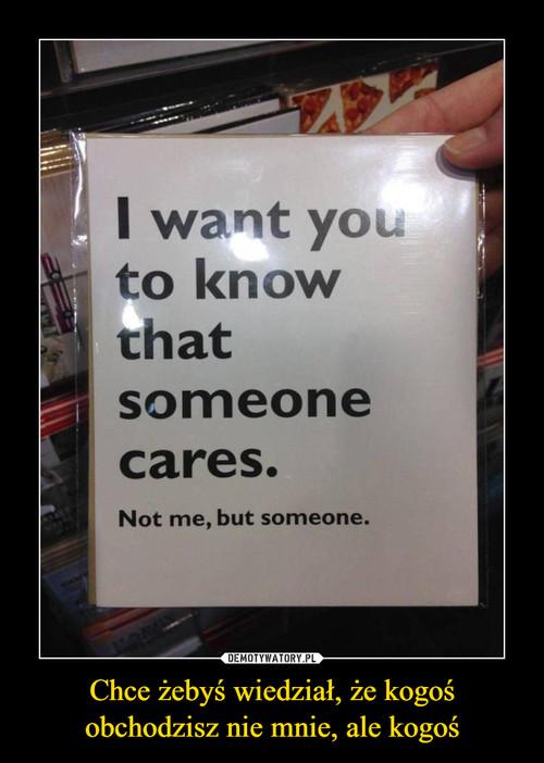 Chce żebyś wiedział, że kogoś obchodzisz nie mnie, ale kogoś