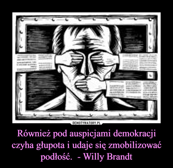 Również pod auspicjami demokracji czyha głupota i udaje się zmobilizować podłość.  - Willy Brandt –