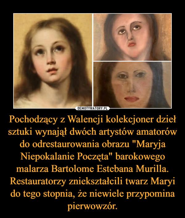 """Pochodzący z Walencji kolekcjoner dzieł sztuki wynajął dwóch artystów amatorów do odrestaurowania obrazu """"Maryja Niepokalanie Poczęta"""" barokowego malarza Bartolome Estebana Murilla. Restauratorzy zniekształcili twarz Maryi do tego stopnia, że niewiele przypomina pierwowzór. –"""