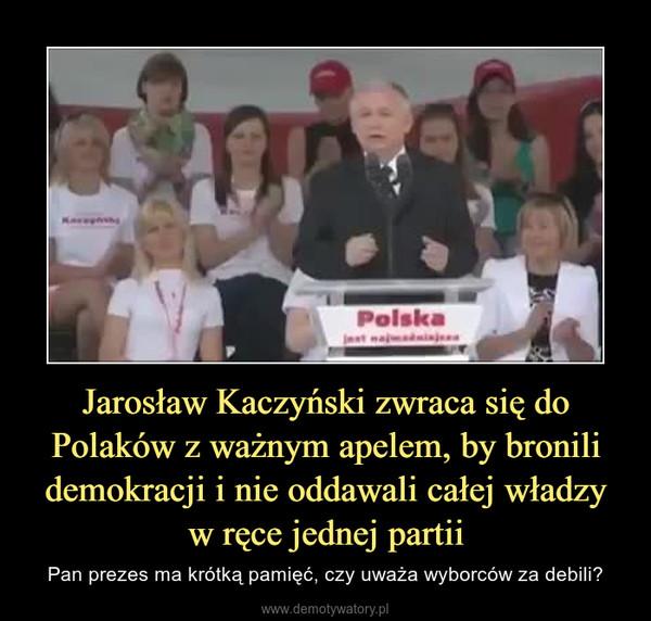 Jarosław Kaczyński zwraca się do Polaków z ważnym apelem, by bronili demokracji i nie oddawali całej władzy w ręce jednej partii – Pan prezes ma krótką pamięć, czy uważa wyborców za debili?