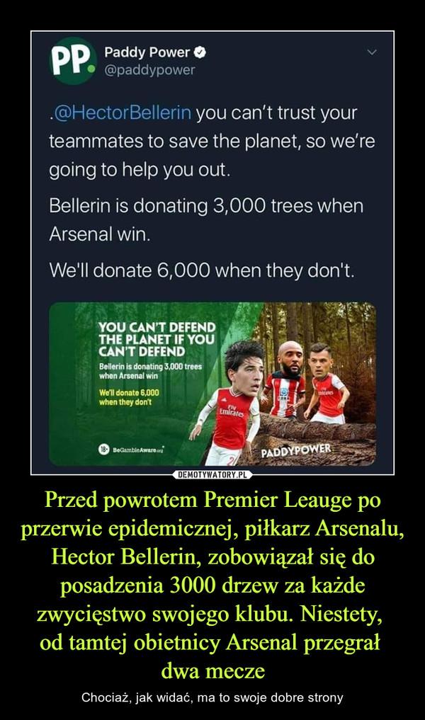 Przed powrotem Premier Leauge po przerwie epidemicznej, piłkarz Arsenalu, Hector Bellerin, zobowiązał się do posadzenia 3000 drzew za każde zwycięstwo swojego klubu. Niestety, od tamtej obietnicy Arsenal przegrał dwa mecze – Chociaż, jak widać, ma to swoje dobre strony