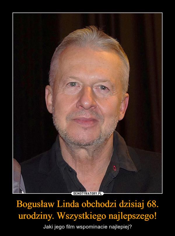 Bogusław Linda obchodzi dzisiaj 68. urodziny. Wszystkiego najlepszego! – Jaki jego film wspominacie najlepiej?