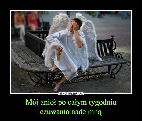 Mój anioł po całym tygodniu czuwania nade mną