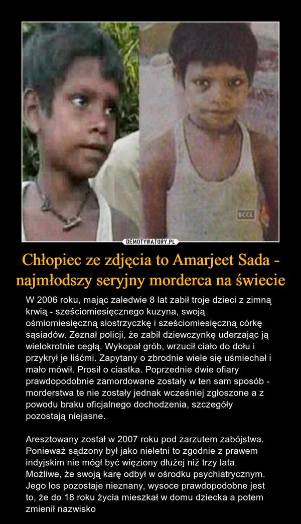 Chłopiec ze zdjęcia to Amarjeet Sada - najmłodszy seryjny morderca na świecie – W 2006 roku, mając zaledwie 8 lat zabił troje dzieci z zimną krwią - sześciomiesięcznego kuzyna, swoją ośmiomiesięczną siostrzyczkę i sześciomiesięczną córkę sąsiadów. Zeznał policji, że zabił dziewczynkę uderzając ją wielokrotnie cegłą. Wykopał grób, wrzucił ciało do dołu i przykrył je liśćmi. Zapytany o zbrodnie wiele się uśmiechał i mało mówił. Prosił o ciastka. Poprzednie dwie ofiary prawdopodobnie zamordowane zostały w ten sam sposób - morderstwa te nie zostały jednak wcześniej zgłoszone a z powodu braku oficjalnego dochodzenia, szczegóły pozostają niejasne. Aresztowany został w 2007 roku pod zarzutem zabójstwa. Ponieważ sądzony był jako nieletni to zgodnie z prawem indyjskim nie mógł być więziony dłużej niż trzy lata. Możliwe, że swoją karę odbył w ośrodku psychiatrycznym. Jego los pozostaje nieznany, wysoce prawdopodobne jest to, że do 18 roku życia mieszkał w domu dziecka a potem zmienił nazwisko