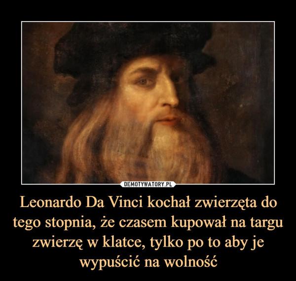 Leonardo Da Vinci kochał zwierzęta do tego stopnia, że czasem kupował na targu zwierzę w klatce, tylko po to aby je wypuścić na wolność –