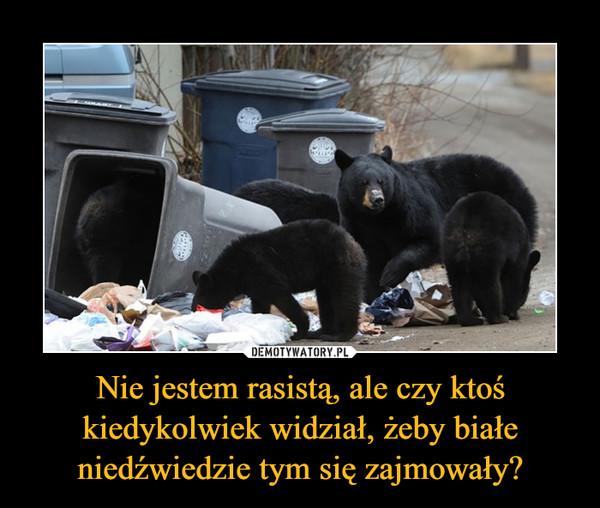 Nie jestem rasistą, ale czy ktoś kiedykolwiek widział, żeby białe niedźwiedzie tym się zajmowały? –
