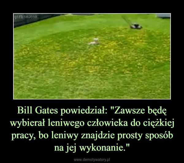 """Bill Gates powiedział: """"Zawsze będę wybierał leniwego człowieka do ciężkiej pracy, bo leniwy znajdzie prosty sposób na jej wykonanie."""" –"""