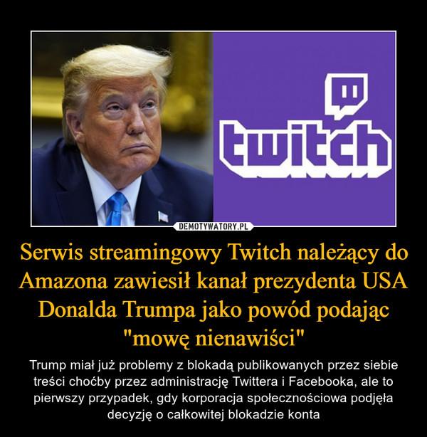 """Serwis streamingowy Twitch należący do Amazona zawiesił kanał prezydenta USA Donalda Trumpa jako powód podając """"mowę nienawiści"""" – Trump miał już problemy z blokadą publikowanych przez siebie treści choćby przez administrację Twittera i Facebooka, ale to pierwszy przypadek, gdy korporacja społecznościowa podjęła decyzję o całkowitej blokadzie konta"""