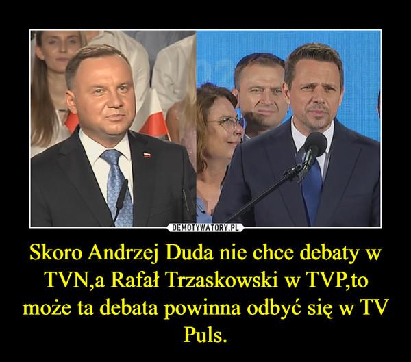 Skoro Andrzej Duda nie chce debaty w TVN,a Rafał Trzaskowski w TVP,to może ta debata powinna odbyć się w TV Puls. –