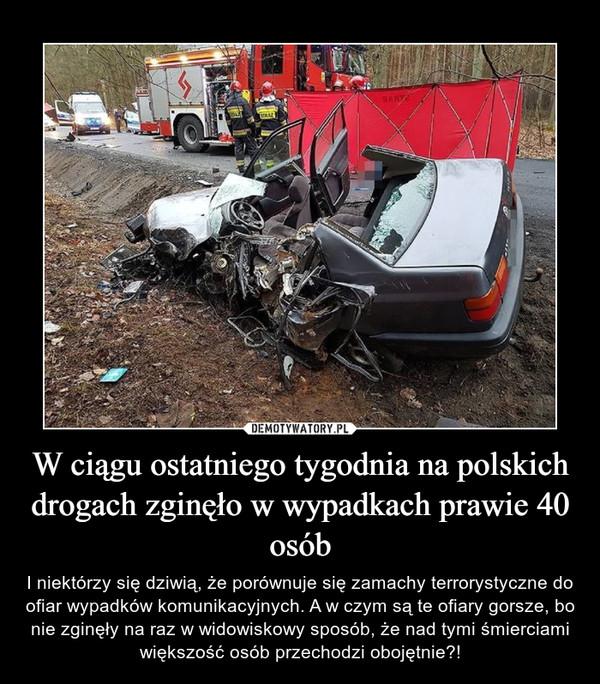 W ciągu ostatniego tygodnia na polskich drogach zginęło w wypadkach prawie 40 osób – I niektórzy się dziwią, że porównuje się zamachy terrorystyczne do ofiar wypadków komunikacyjnych. A w czym są te ofiary gorsze, bo nie zginęły na raz w widowiskowy sposób, że nad tymi śmierciami większość osób przechodzi obojętnie?!