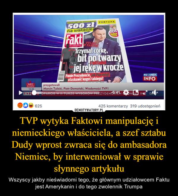 TVP wytyka Faktowi manipulację i niemieckiego właściciela, a szef sztabu Dudy wprost zwraca się do ambasadora Niemiec, by interweniował w sprawie słynnego artykułu – Wszyscy jakby nieświadomi tego, że głównym udziałowcem Faktu jest Amerykanin i do tego zwolennik Trumpa