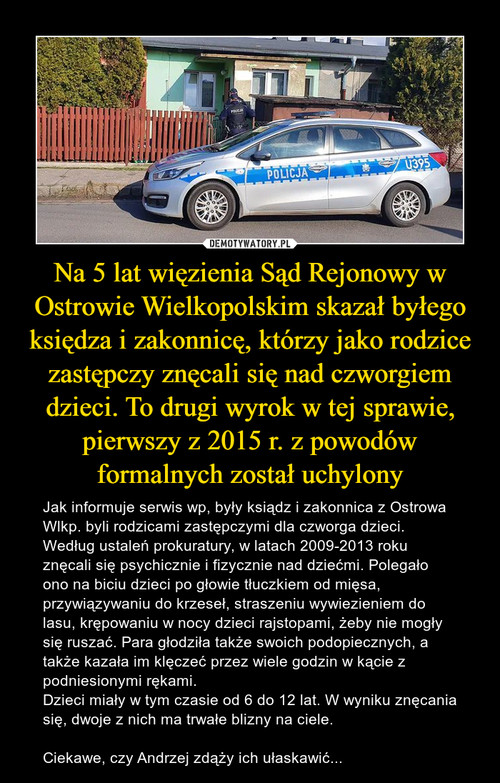 Na 5 lat więzienia Sąd Rejonowy w Ostrowie Wielkopolskim skazał byłego księdza i zakonnicę, którzy jako rodzice zastępczy znęcali się nad czworgiem dzieci. To drugi wyrok w tej sprawie, pierwszy z 2015 r. z powodów formalnych został uchylony