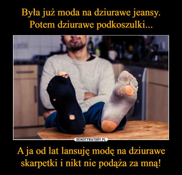 Była już moda na dziurawe jeansy. Potem dziurawe podkoszulki... A ja od lat lansuję modę na dziurawe skarpetki i nikt nie podąża za mną!
