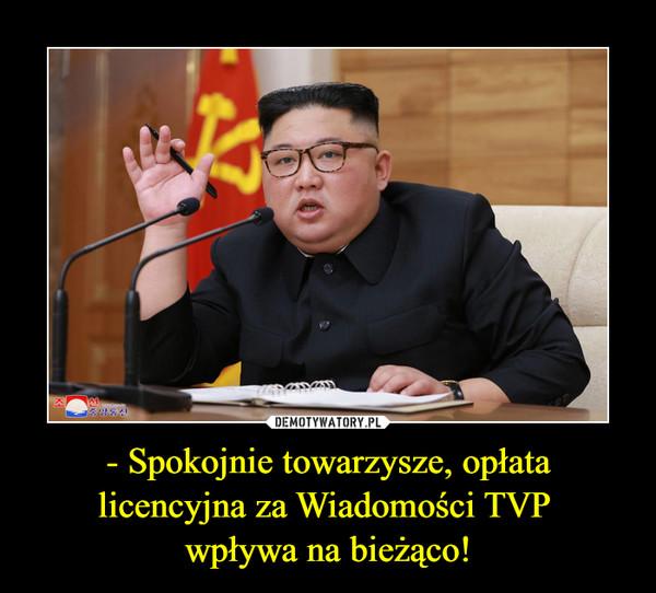 - Spokojnie towarzysze, opłata licencyjna za Wiadomości TVP wpływa na bieżąco! –