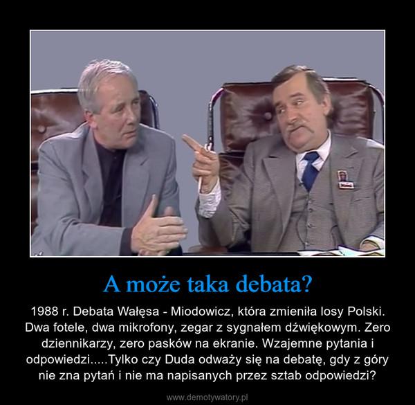 A może taka debata? – 1988 r. Debata Wałęsa - Miodowicz, która zmieniła losy Polski. Dwa fotele, dwa mikrofony, zegar z sygnałem dźwiękowym. Zero dziennikarzy, zero pasków na ekranie. Wzajemne pytania i odpowiedzi.....Tylko czy Duda odważy się na debatę, gdy z góry nie zna pytań i nie ma napisanych przez sztab odpowiedzi?