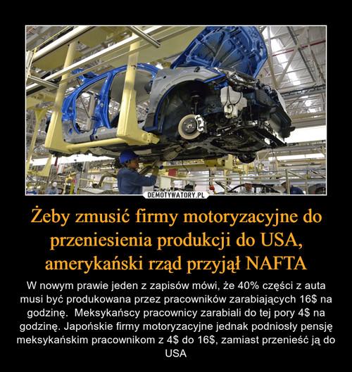Żeby zmusić firmy motoryzacyjne do przeniesienia produkcji do USA, amerykański rząd przyjął NAFTA