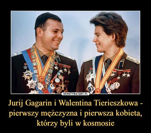 Jurij Gagarin i Walentina Tierieszkowa - pierwszy mężczyzna i pierwsza kobieta, którzy byli w kosmosie