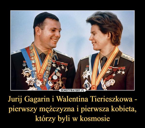 Jurij Gagarin i Walentina Tierieszkowa - pierwszy mężczyzna i pierwsza kobieta, którzy byli w kosmosie –