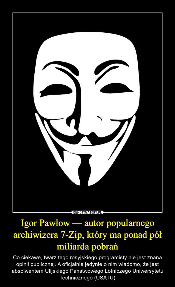 Igor Pawłow — autor popularnego archiwizera 7-Zip, który ma ponad pół miliarda pobrań – Co ciekawe, twarz tego rosyjskiego programisty nie jest znana opinii publicznej. A oficjalnie jedynie o nim wiadomo, że jest absolwentem Ufijskiego Państwowego Lotniczego Uniwersytetu Technicznego (USATU)