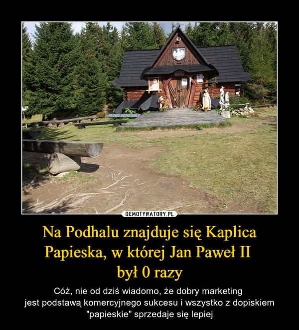 """Na Podhalu znajduje się Kaplica Papieska, w której Jan Paweł II był 0 razy – Cóż, nie od dziś wiadomo, że dobry marketing jest podstawą komercyjnego sukcesu i wszystko z dopiskiem """"papieskie"""" sprzedaje się lepiej"""