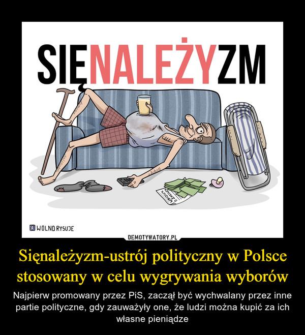 Sięnależyzm-ustrój polityczny w Polsce stosowany w celu wygrywania wyborów – Najpierw promowany przez PiS, zaczął być wychwalany przez inne partie polityczne, gdy zauważyły one, że ludzi można kupić za ich własne pieniądze