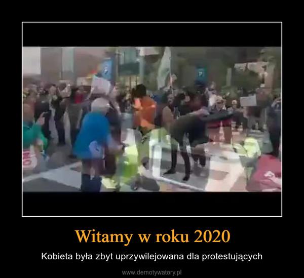Witamy w roku 2020 – Kobieta była zbyt uprzywilejowana dla protestujących