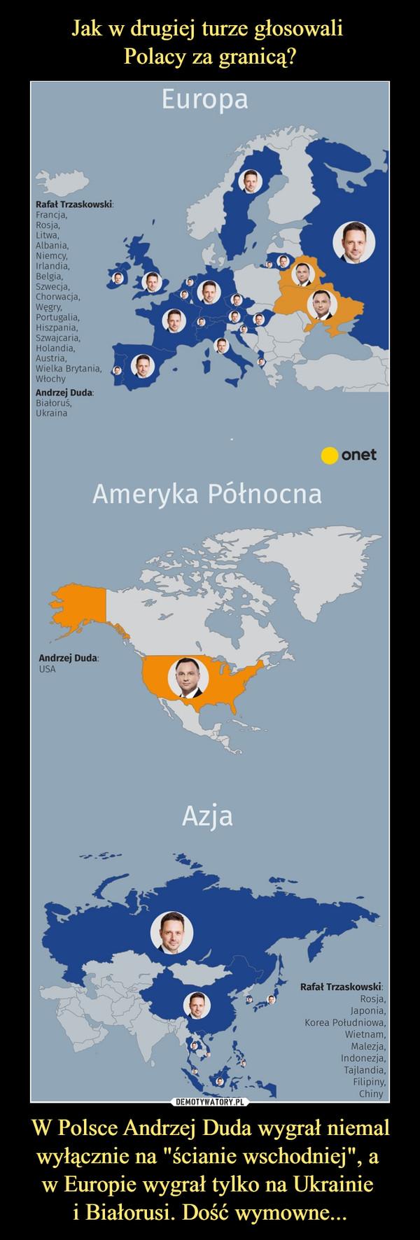 """W Polsce Andrzej Duda wygrał niemal wyłącznie na """"ścianie wschodniej"""", a w Europie wygrał tylko na Ukrainie i Białorusi. Dość wymowne... –  EuropaRafał Trzaskowski:Francja,Rosja,Litwa,Albania,Niemcy,Irlandia,Belgia,Szwecja,Chorwacja,Węgry,Portugalia,00Hiszpania,Szwajcaria,Holandia,Austria,Wielka Brytania,1WłochyAndrzej Duda:Białoruś,UkrainaonetAmeryl<a Północna3Andrzej Duda:USAAzj aRafał Trzaskowski:Rosja,Japonia,Korea Południowa,Wietnam,Malezja,Indonezja,t)Tajlandia,Filipiny,Chiny"""