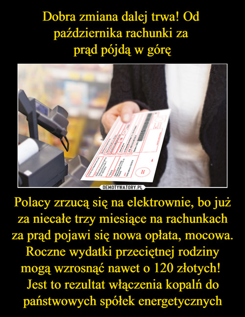 Dobra zmiana dalej trwa! Od  października rachunki za  prąd pójdą w górę Polacy zrzucą się na elektrownie, bo już za niecałe trzy miesiące na rachunkach za prąd pojawi się nowa opłata, mocowa. Roczne wydatki przeciętnej rodziny mogą wzrosnąć nawet o 120 złotych!  Jest to rezultat włączenia kopalń do państwowych spółek energetycznych