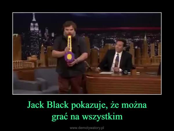 Jack Black pokazuje, że możnagrać na wszystkim –