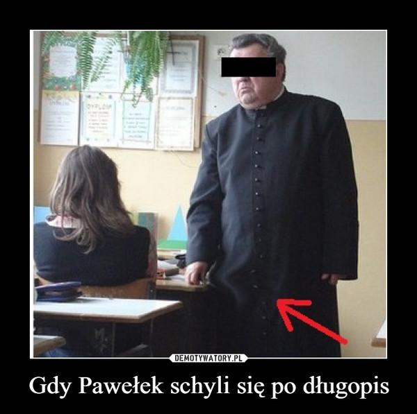 Gdy Pawełek schyli się po długopis –