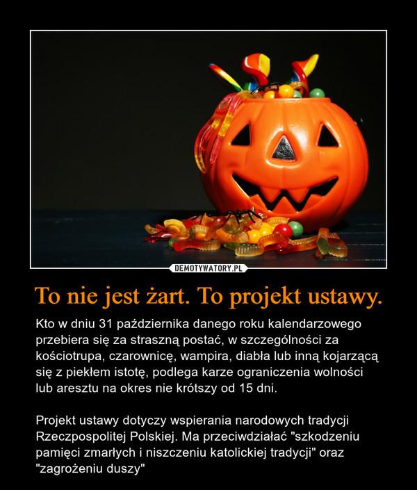 """To nie jest żart. To projekt ustawy. – Kto w dniu 31 października danego roku kalendarzowego przebiera się za straszną postać, w szczególności za kościotrupa, czarownicę, wampira, diabła lub inną kojarzącą się z piekłem istotę, podlega karze ograniczenia wolności lub aresztu na okres nie krótszy od 15 dni.Projekt ustawy dotyczy wspierania narodowych tradycji Rzeczpospolitej Polskiej. Ma przeciwdziałać """"szkodzeniu pamięci zmarłych i niszczeniu katolickiej tradycji"""" oraz """"zagrożeniu duszy"""""""
