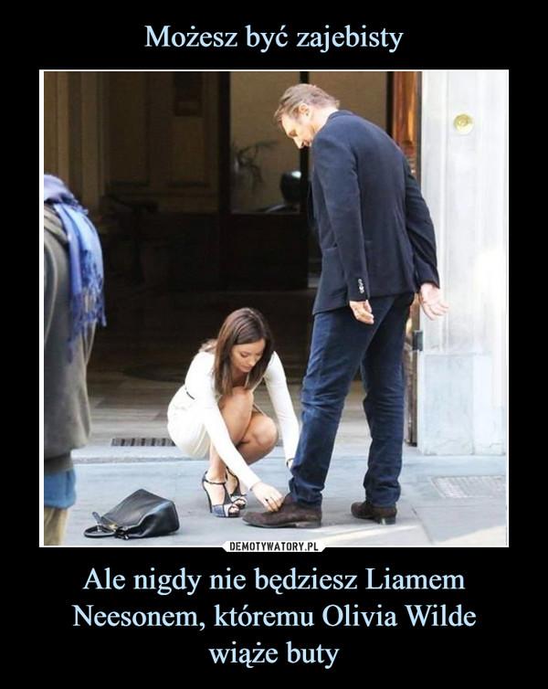 Ale nigdy nie będziesz Liamem Neesonem, któremu Olivia Wildewiąże buty –
