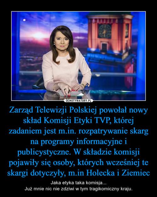 Zarząd Telewizji Polskiej powołał nowy skład Komisji Etyki TVP, której zadaniem jest m.in. rozpatrywanie skarg na programy informacyjne i publicystyczne. W składzie komisji pojawiły się osoby, których wcześniej te skargi dotyczyły, m.in Holecka i Ziemiec