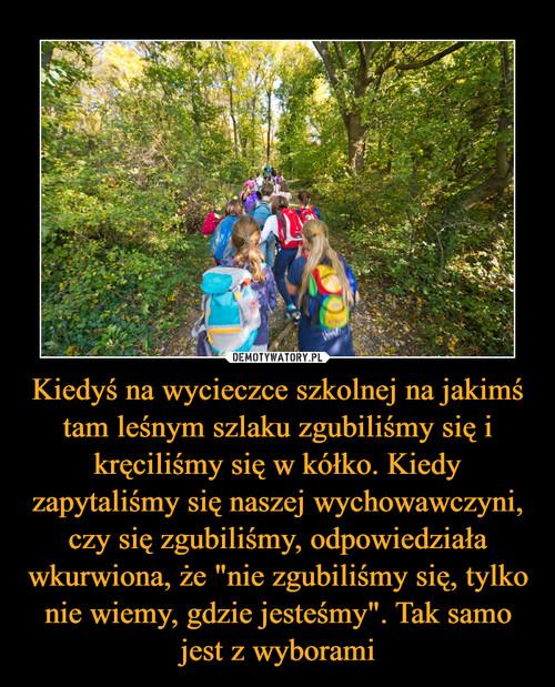 """Kiedyś na wycieczce szkolnej na jakimś tam leśnym szlaku zgubiliśmy się i kręciliśmy się w kółko. Kiedy zapytaliśmy się naszej wychowawczyni, czy się zgubiliśmy, odpowiedziała wkurwiona, że """"nie zgubiliśmy się, tylko nie wiemy, gdzie jesteśmy"""". Tak samo jest z wyborami"""