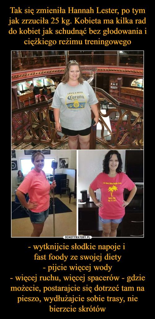 Tak się zmieniła Hannah Lester, po tym jak zrzuciła 25 kg. Kobieta ma kilka rad do kobiet jak schudnąć bez głodowania i ciężkiego reżimu treningowego - wytknijcie słodkie napoje i  fast foody ze swojej diety - pijcie więcej wody - więcej ruchu, więcej spacerów - gdzie możecie, postarajcie się dotrzeć tam na pieszo, wydłużajcie sobie trasy, nie bierzcie skrótów